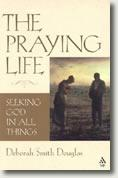 The Praying Life: Seeking God in All Things by Deborah Smith Douglas