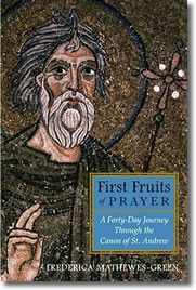 First Fruits of Prayer: A 40-Day Journey through the Canon of St. Andrew by Frederica Mathewes-Green
